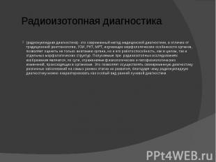 Радиоизотопная диагностика (радионуклидная диагностика)- это современный метод м