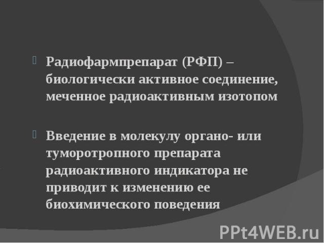 Радиофармпрепарат (РФП) – биологически активное соединение, меченное радиоактивным изотопом Введение в молекулу органо- или туморотропного препарата радиоактивного индикатора не приводит к изменению ее биохимического поведения
