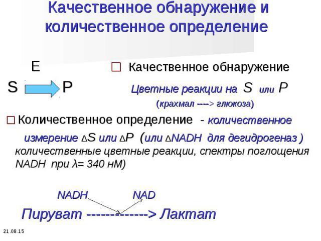 E □ Качественное обнаружение E □ Качественное обнаружение S P Цветные реакции на S или P (крахмал ----> глюкоза) □ Количественное определение - количественное измерение ∆S или ∆P (или ∆NADH для дегидрогеназ ) количественные цветные реакции, спект…