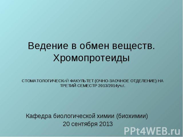 Ведение в обмен веществ. Хромопротеиды Кафедра биологической химии (биохимии) 20 сентября 2013
