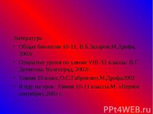 Литература Литература Общая биология 10-11, В.Б.Захаров,М.Дрофа, 2002г Открытые