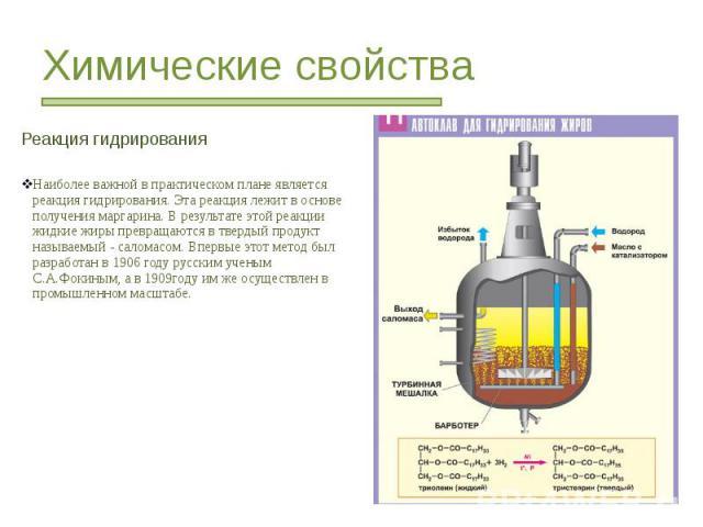 Химические свойства Реакция гидрирования Наиболее важной в практическом плане является реакция гидрирования. Эта реакция лежит в основе получения маргарина. В результате этой реакции жидкие жиры превращаются в твердый продукт называемый - саломасом.…