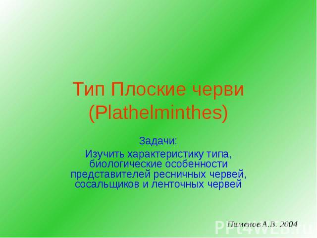 Тип Плоские черви (Plathelminthes) Задачи: Изучить характеристику типа, биологические особенности представителей ресничных червей, сосальщиков и ленточных червей