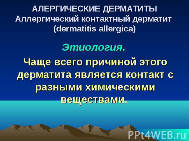АЛЕРГИЧЕСКИЕ ДЕРМАТИТЫ Аллергический контактный дерматит (dermatitis allergica) Этиология. Чаще всего причиной этого дерматита является контакт с разными химическими веществами.