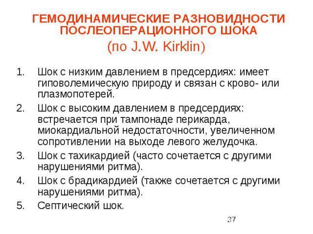 ГЕМОДИНАМИЧЕСКИЕ РАЗНОВИДНОСТИ ПОСЛЕОПЕРАЦИОННОГО ШОКА (по J.W. Kirklin) Шок с низким давлением в предсердиях: имеет гиповолемическую природу и связан с крово- или плазмопотерей. Шок с высоким давлением в предсердиях: встречается при тампонаде перик…