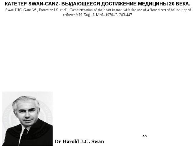 КАТЕТЕР SWAN-GANZ- ВЫДАЮЩЕЕСЯ ДОСТИЖЕНИЕ МЕДИЦИНЫ 20 ВЕКА. Swan HJC, Ganz W., Forrester J.S. et all: Catheterization of the heart in man with the use of a flow directed ballon tipped catheter // N. Engl. J. Med.-1970.-P. 283-447