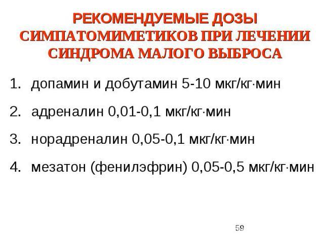 РЕКОМЕНДУЕМЫЕ ДОЗЫ СИМПАТОМИМЕТИКОВ ПРИ ЛЕЧЕНИИ СИНДРОМА МАЛОГО ВЫБРОСА допамин и добутамин 5-10 мкг/кг мин адреналин 0,01-0,1 мкг/кг мин норадреналин 0,05-0,1 мкг/кг мин мезатон (фенилэфрин) 0,05-0,5 мкг/кг мин