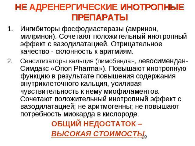 НЕ АДРЕНЕРГИЧЕСКИЕ ИНОТРОПНЫЕ ПРЕПАРАТЫ Ингибиторы фосфодиастеразы (амринон, милринон). Сочетают положительный инотропный эффект с вазодилатацией. Отрицательное качество - склонность к аритмиям. Сенситизаторы кальция (пимобендан, левосимендан- Симда…