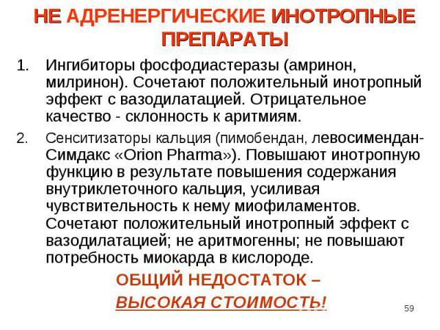 Ингибиторы фосфодиастеразы (амринон, милринон). Сочетают положительный инотропный эффект с вазодилатацией. Отрицательное качество - склонность к аритмиям. Ингибиторы фосфодиастеразы (амринон, милринон). Сочетают положительный инотропный эффект с ваз…