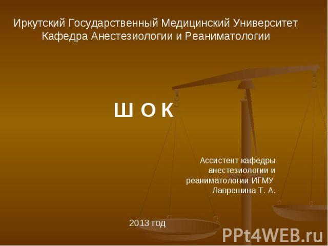 Ш О К Ассистент кафедры анестезиологии и реаниматологии ИГМУ Лаврешина Т. А. 2013 год