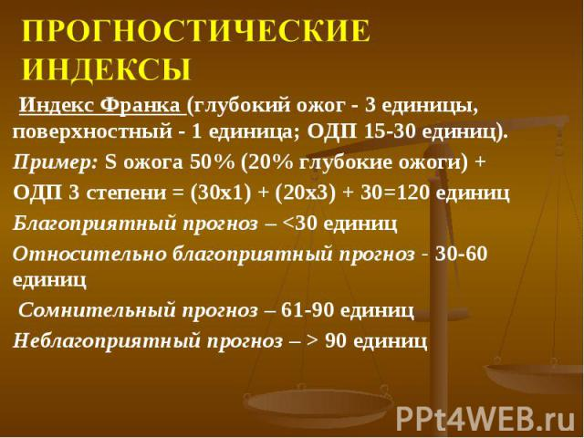 Индекс Франка (глубокий ожог - 3 единицы, поверхностный - 1 единица; ОДП 15-30 единиц). Индекс Франка (глубокий ожог - 3 единицы, поверхностный - 1 единица; ОДП 15-30 единиц). Пример: S ожога 50% (20% глубокие ожоги) + ОДП 3 степени = (30х1) + (20х3…