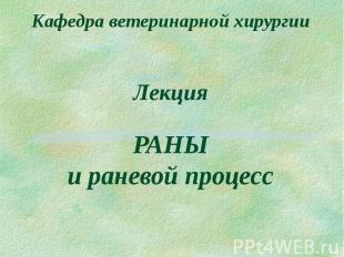 Кафедра ветеринарной хирургии Лекция РАНЫ и раневой процесс