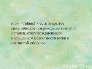 Рана (Vulnus) - есть открытое механическое повреждение тканей и органов, сопрово