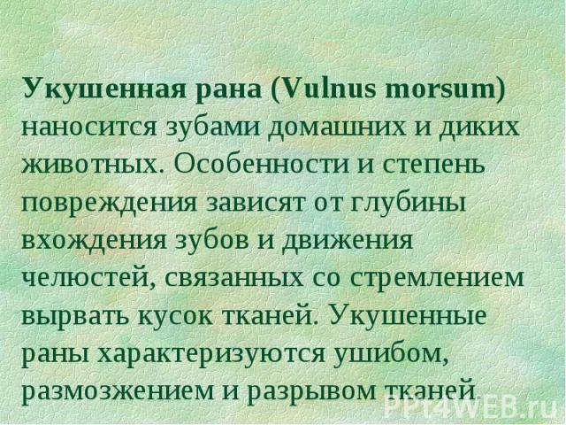 Укушенная рана (Vulnus morsum) наносится зубами домашних и диких животных. Особенности и степень повреждения зависят от глубины вхождения зубов и движения челюстей, связанных со стремлением вырвать кусок тканей. Укушенные раны характеризуются ушибом…