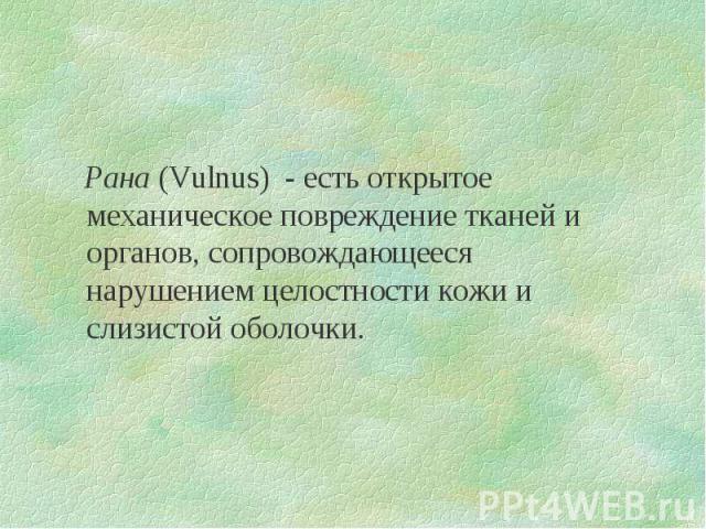 Рана (Vulnus) - есть открытое механическое повреждение тканей и органов, сопровождающееся нарушением целостности кожи и слизистой оболочки.