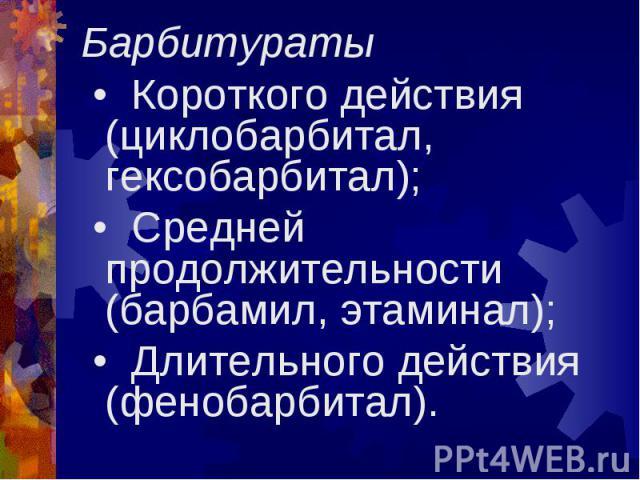 Барбитураты Барбитураты • Короткого действия (циклобарбитал, гексобарбитал); • Средней продолжительности (барбамил, этаминал); • Длительного действия (фенобарбитал).