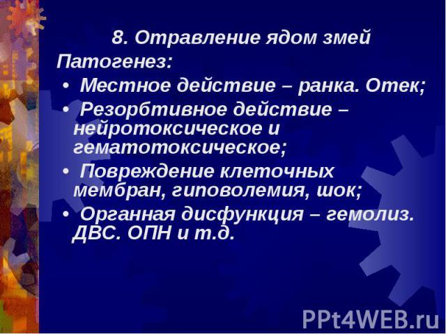 8. Отравление ядом змей 8. Отравление ядом змей Патогенез: • Местное действие – ранка. Отек; • Резорбтивное действие – нейротоксическое и гематотоксическое; • Повреждение клеточных мембран, гиповолемия, шок; • Органная дисфункция – гемолиз. ДВС. ОПН…