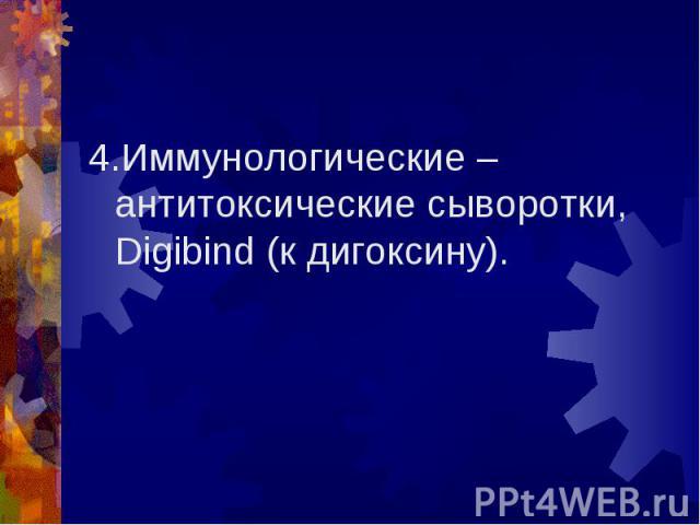4.Иммунологические – антитоксические сыворотки, Digibind (к дигоксину). 4.Иммунологические – антитоксические сыворотки, Digibind (к дигоксину).