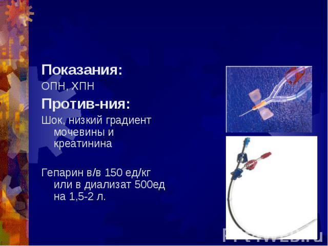 Показания: Показания: ОПН, ХПН Против-ния: Шок, низкий градиент мочевины и креатинина Гепарин в/в 150 ед/кг или в диализат 500ед на 1,5-2 л.