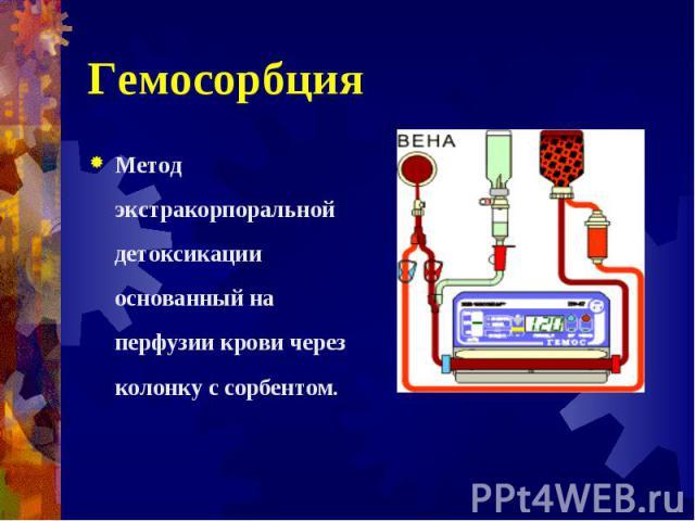 Метод экстракорпоральной детоксикации основанный на перфузии крови через колонку с сорбентом. Метод экстракорпоральной детоксикации основанный на перфузии крови через колонку с сорбентом.