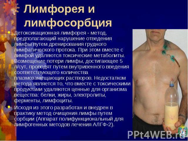 Детоксикационная лимфорея - метод, предполагающий нарушение отведения лимфы путем дренирования грудного лимфатического протока. При этом вместе с лимфой удаляются токсические метаболиты. Возмещение потери лимфы, достигающее 5 л/сут, проводят путем в…