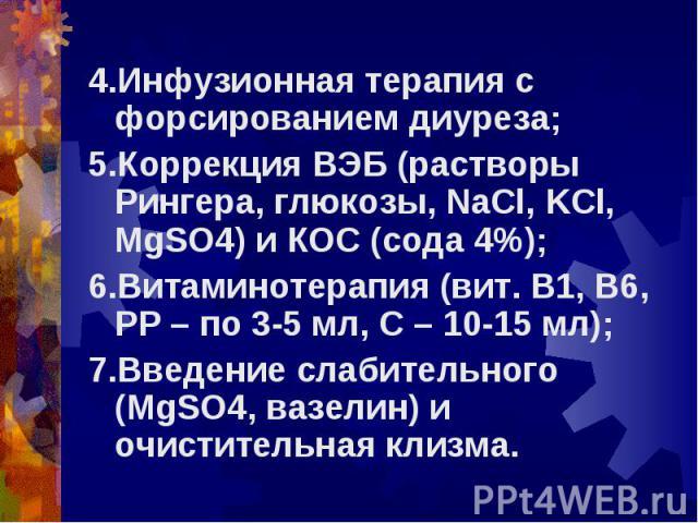 4.Инфузионная терапия с форсированием диуреза; 4.Инфузионная терапия с форсированием диуреза; 5.Коррекция ВЭБ (растворы Рингера, глюкозы, NaCl, KCl, MgSO4) и КОС (сода 4%); 6.Витаминотерапия (вит. В1, В6, РР – по 3-5 мл, С – 10-15 мл); 7.Введение сл…