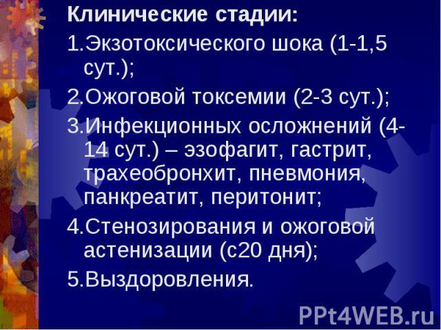 Клинические стадии: Клинические стадии: 1.Экзотоксического шока (1-1,5 сут.); 2.Ожоговой токсемии (2-3 сут.); 3.Инфекционных осложнений (4-14 сут.) – эзофагит, гастрит, трахеобронхит, пневмония, панкреатит, перитонит; 4.Стенозирования и ожоговой аст…