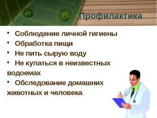 Профилактика Соблюдение личной гигиены Обработка пищи Не пить сырую воду Не купа