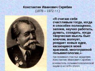 Константин Иванович Скрябин (1878 – 1972 г.г.) «Я считаю себя счастливым тогда,