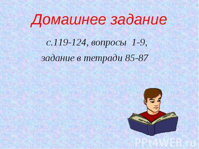 Домашнее задание с.119-124, вопросы 1-9, задание в тетради 85-87