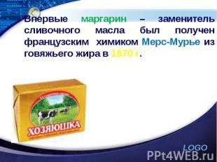 Впервые маргарин – заменитель сливочного масла был получен французским химиком М
