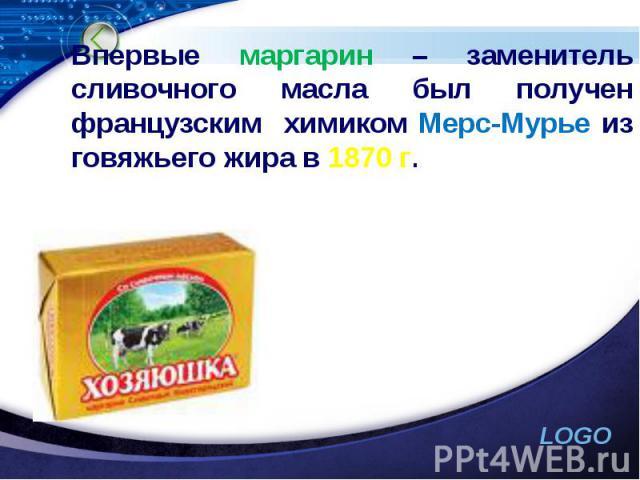 Впервые маргарин – заменитель сливочного масла был получен французским химиком Мерс-Мурье из говяжьего жира в 1870 г.