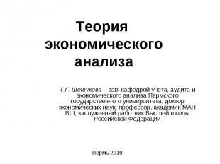 Теория экономического анализа Т.Г. Шешукова – зав. кафедрой учета, аудита и экон