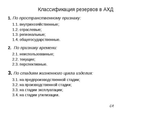 Классификация резервов в АХД 1. По пространственному признаку: 1.1. внутрихозяйственные; 1.2. отраслевые; 1.3. региональные; 1.4. общегосударственные. 2. По признаку времени: 2.1. неиспользованные; 2.2. текущие; 2.3. перспективные. 3. По стадиям жиз…