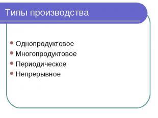 Типы производства Однопродуктовое Многопродуктовое Периодическое Непрерывное