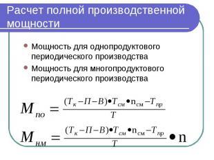 Расчет полной производственной мощности Мощность для однопродуктового периодичес