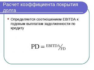 Расчет коэффициента покрытия долга Определяется соотношением EBITDA к годовым вы