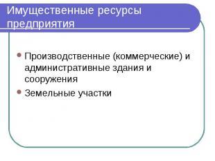 Имущественные ресурсы предприятия Производственные (коммерческие) и администрати