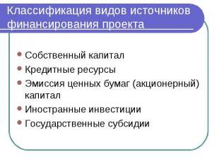 Классификация видов источников финансирования проекта Собственный капитал Кредит