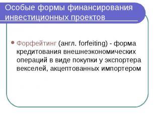 Особые формы финансирования инвестиционных проектов Форфейтинг (англ. forfeiting