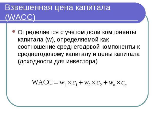Взвешенная цена капитала (WACC) Определяется с учетом доли компоненты капитала (w), определяемой как соотношение среднегодовой компоненты к среднегодовому капиталу и цены капитала (доходности для инвестора)