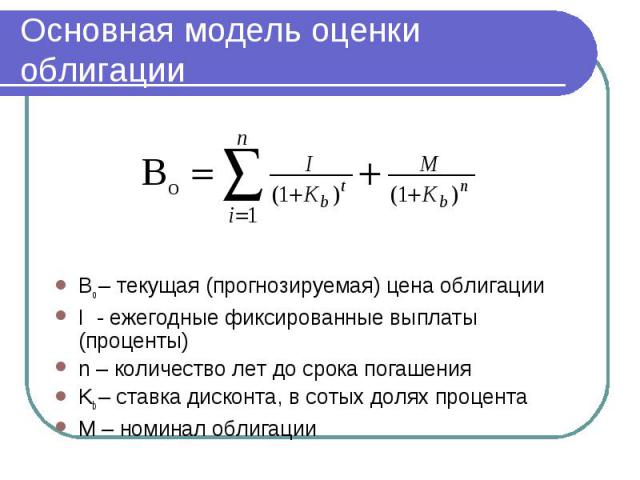Основная модель оценки облигации Bo – текущая (прогнозируемая) цена облигации I - ежегодные фиксированные выплаты (проценты) n – количество лет до срока погашения Kb – ставка дисконта, в сотых долях процента M – номинал облигации