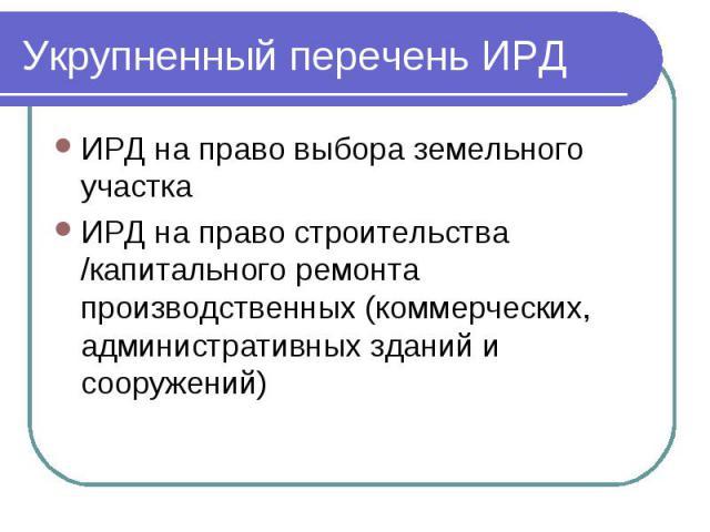 Укрупненный перечень ИРД ИРД на право выбора земельного участка ИРД на право строительства /капитального ремонта производственных (коммерческих, административных зданий и сооружений)