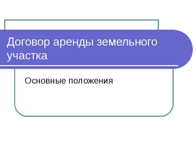Договор аренды земельного участка Основные положения