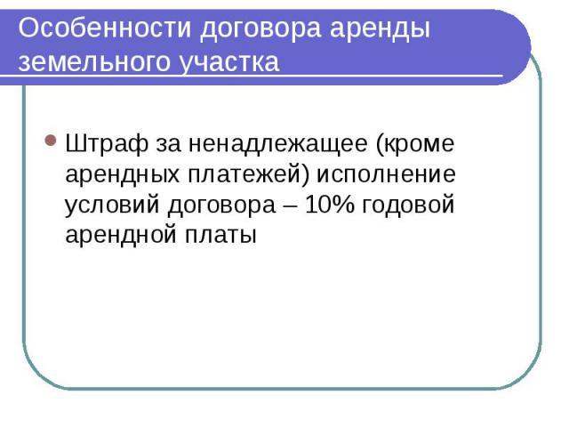 Особенности договора аренды земельного участка Штраф за ненадлежащее (кроме арендных платежей) исполнение условий договора – 10% годовой арендной платы