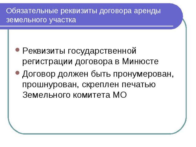 Обязательные реквизиты договора аренды земельного участка Реквизиты государственной регистрации договора в Минюсте Договор должен быть пронумерован, прошнурован, скреплен печатью Земельного комитета МО