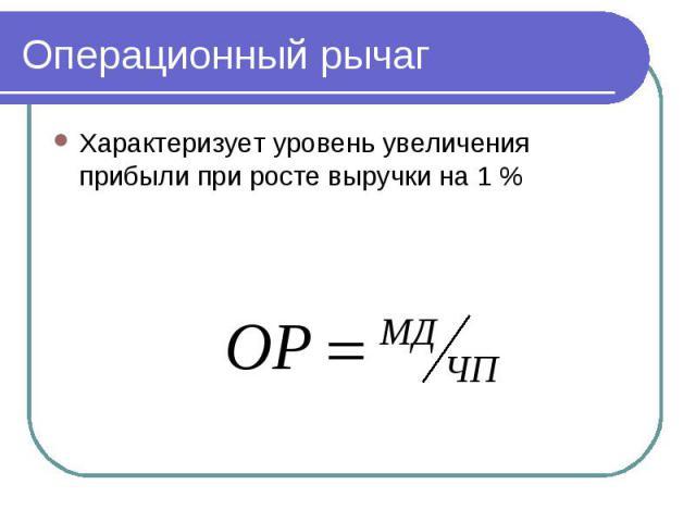 Операционный рычаг Характеризует уровень увеличения прибыли при росте выручки на 1 %