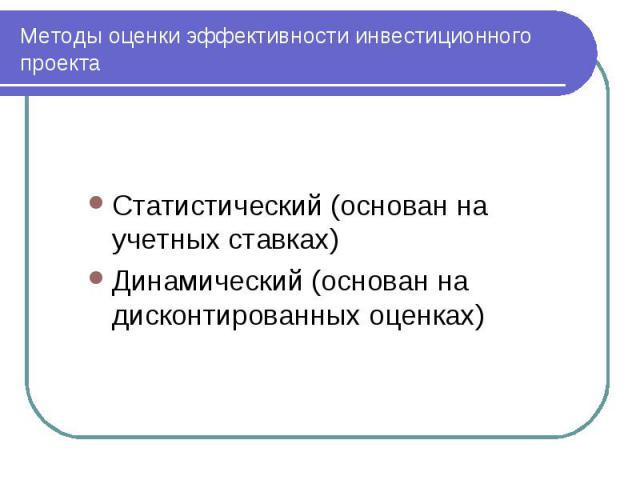 Методы оценки эффективности инвестиционного проекта Статистический (основан на учетных ставках) Динамический (основан на дисконтированных оценках)