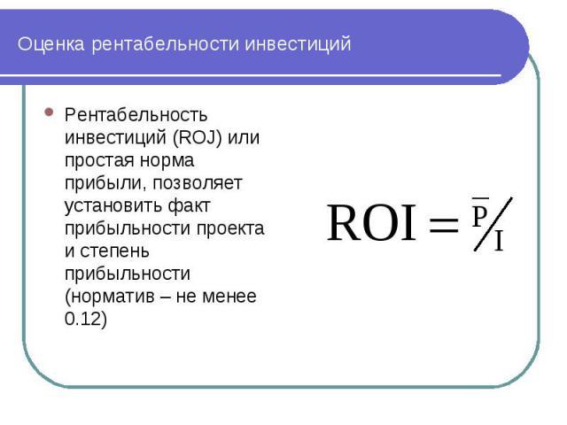 Оценка рентабельности инвестиций Рентабельность инвестиций (ROJ) или простая норма прибыли, позволяет установить факт прибыльности проекта и степень прибыльности (норматив – не менее 0.12)