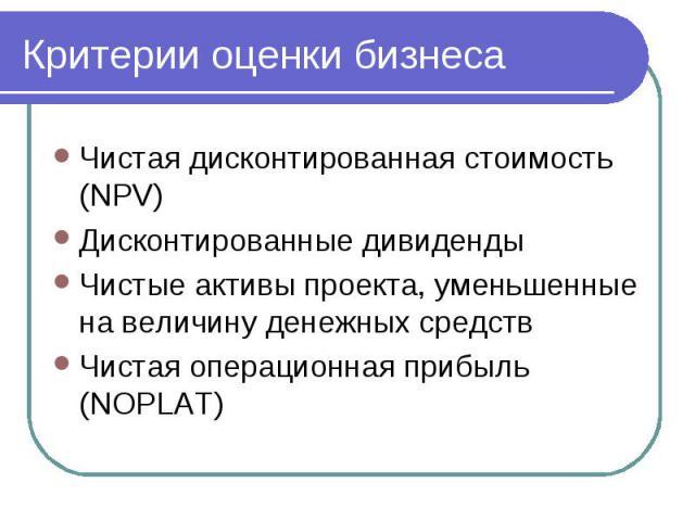 Критерии оценки бизнеса Чистая дисконтированная стоимость (NPV) Дисконтированные дивиденды Чистые активы проекта, уменьшенные на величину денежных средств Чистая операционная прибыль (NOPLAT)